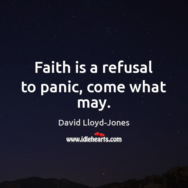 Faith is a refusal to panic, come what may. David Lloyd-Jones Picture Quote