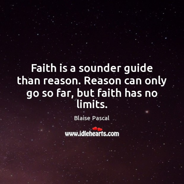 Faith is a sounder guide than reason. Reason can only go so far, but faith has no limits. Faith Quotes Image