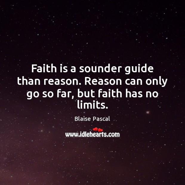 Faith is a sounder guide than reason. Reason can only go so far, but faith has no limits. Faith Quotes Image