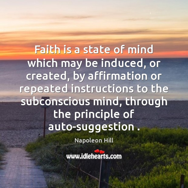 Faith is a state of mind which may be induced, or created, Faith Quotes Image
