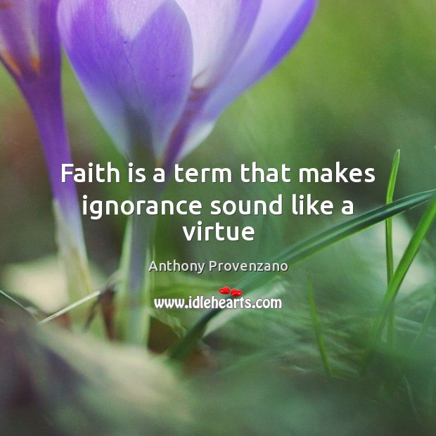 Image, Faith is a term that makes ignorance sound like a virtue