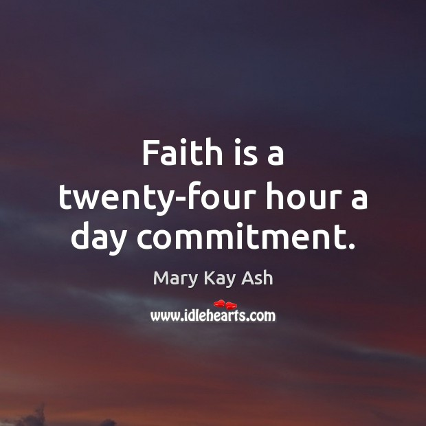 Faith is a twenty-four hour a day commitment. Mary Kay Ash Picture Quote