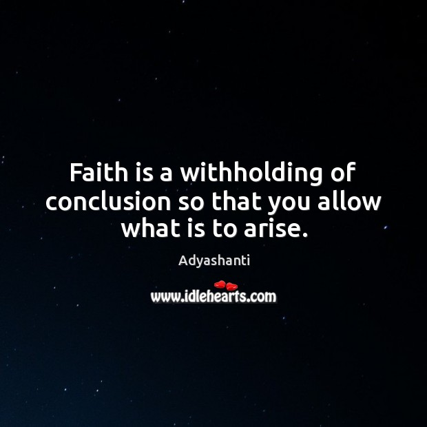 Image, Faith is a withholding of conclusion so that you allow what is to arise.