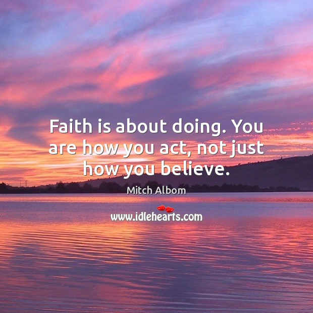 Faith is about doing. You are how you act, not just how you believe. Mitch Albom Picture Quote