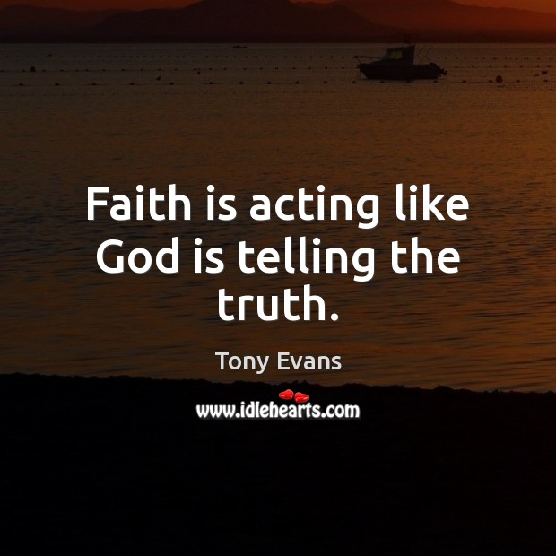 Faith is acting like God is telling the truth. Image