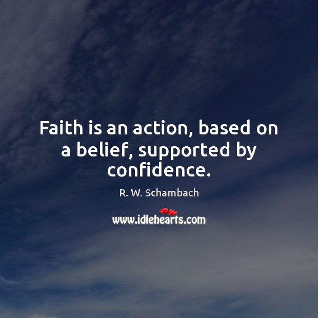 Faith is an action, based on a belief, supported by confidence. Faith Quotes Image