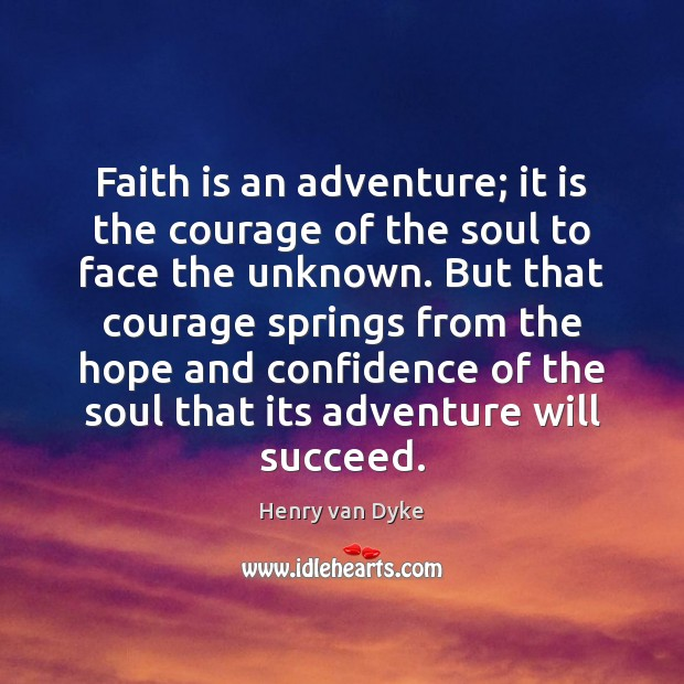 Faith is an adventure; it is the courage of the soul to Henry van Dyke Picture Quote