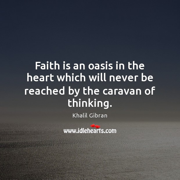Faith is an oasis in the heart which will never be reached by the caravan of thinking. Faith Quotes Image