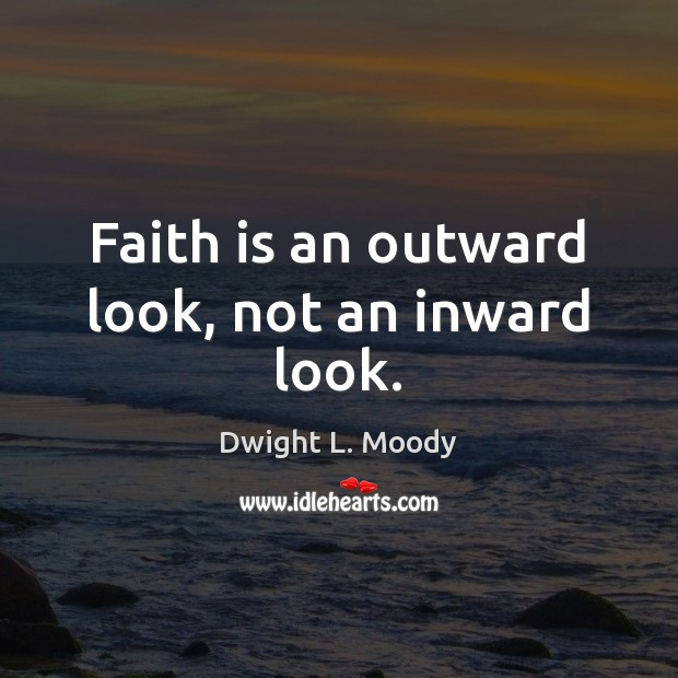Faith is an outward look, not an inward look. Dwight L. Moody Picture Quote