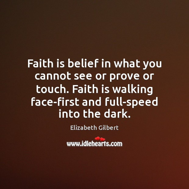 Faith is belief in what you cannot see or prove or touch. Elizabeth Gilbert Picture Quote