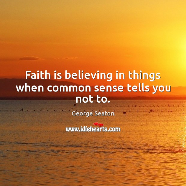 Faith is believing in things when common sense tells you not to. George Seaton Picture Quote