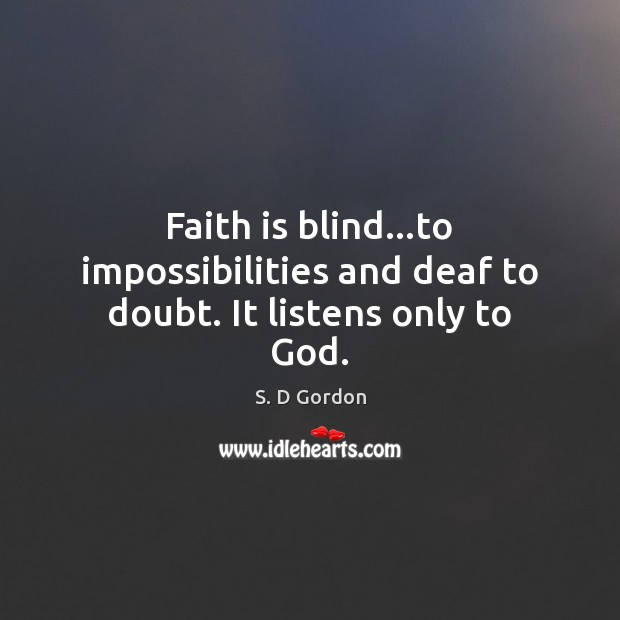 Faith is blind…to impossibilities and deaf to doubt. It listens only to God. Image