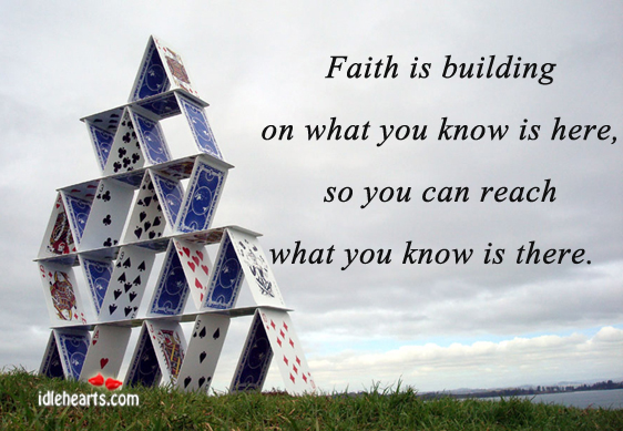 Faith Is Building On What You Know Is Here…
