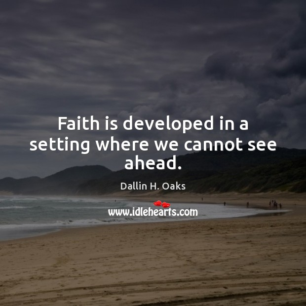 Faith is developed in a setting where we cannot see ahead. Dallin H. Oaks Picture Quote