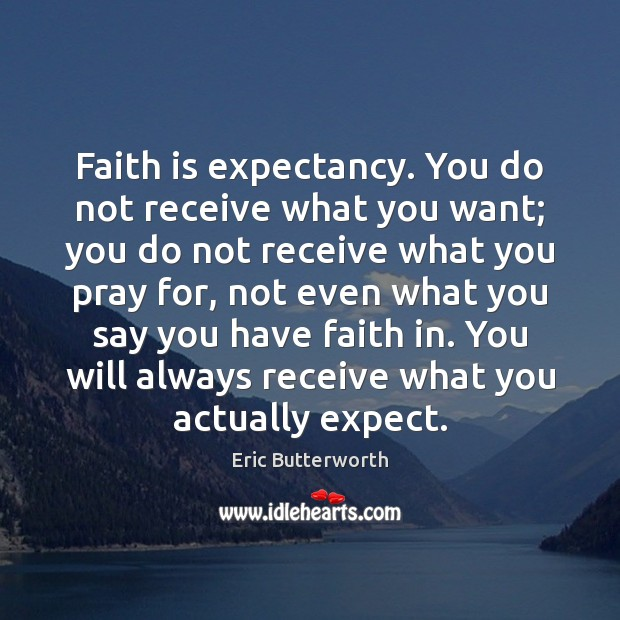 Faith is expectancy. You do not receive what you want; you do Image
