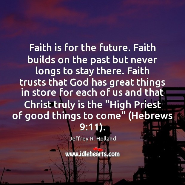 Faith is for the future. Faith builds on the past but never Jeffrey R. Holland Picture Quote