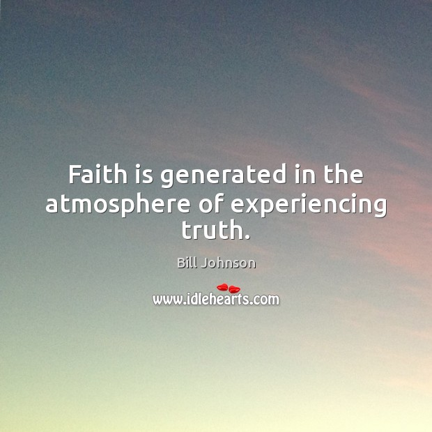 Faith is generated in the atmosphere of experiencing truth. Faith Quotes Image