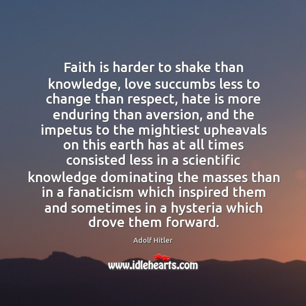 Faith is harder to shake than knowledge, love succumbs less to change Image