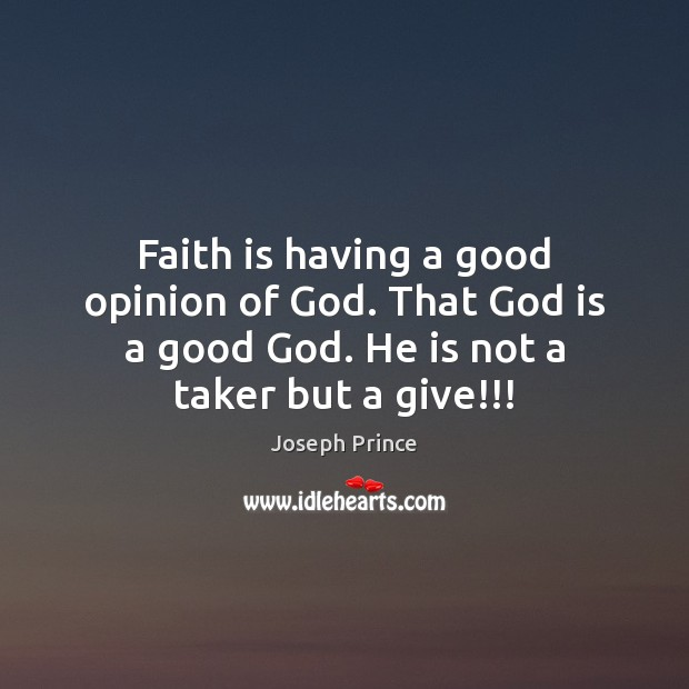Faith is having a good opinion of God. That God is a Joseph Prince Picture Quote