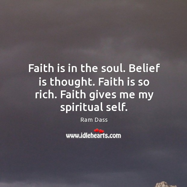 Faith is in the soul. Belief is thought. Faith is so rich. Belief Quotes Image