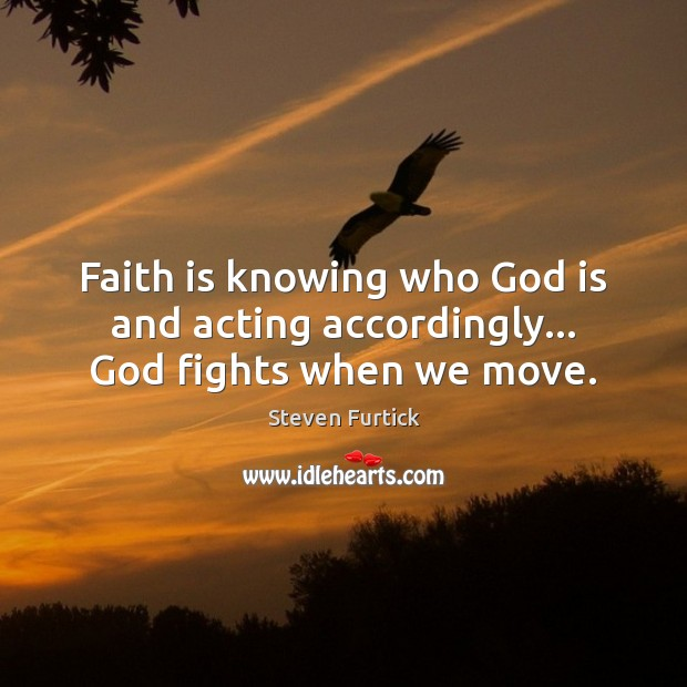 Faith is knowing who God is and acting accordingly… God fights when we move. Steven Furtick Picture Quote