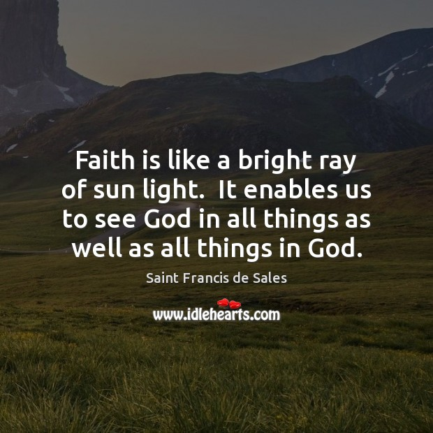 Faith is like a bright ray of sun light.  It enables us Saint Francis de Sales Picture Quote