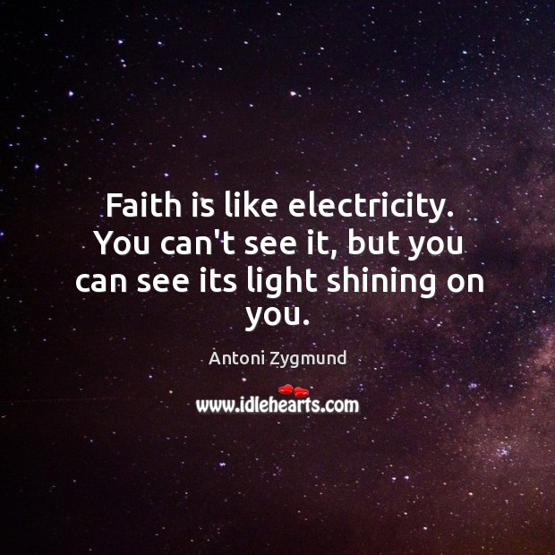 Image, Faith is like electricity. You can't see it, but you can see its light shining on you.