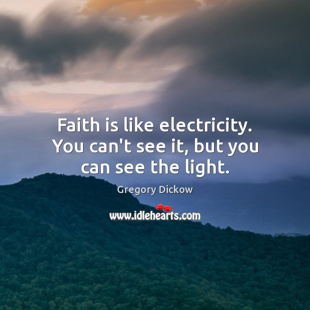 Faith is like electricity. You can't see it, but you can see the light. Image