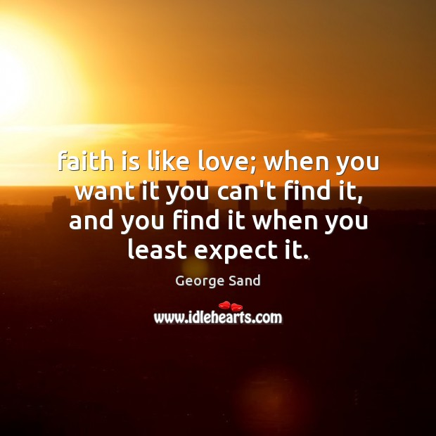 Faith is like love; when you want it you can't find it, George Sand Picture Quote