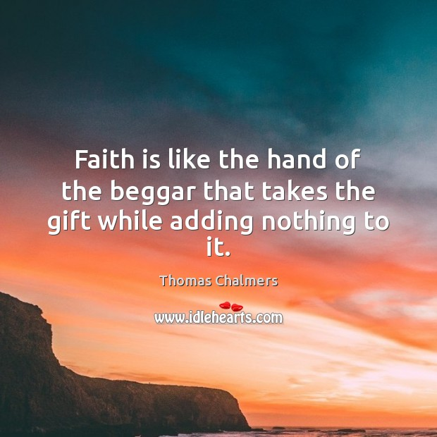 Faith is like the hand of the beggar that takes the gift while adding nothing to it. Faith Quotes Image