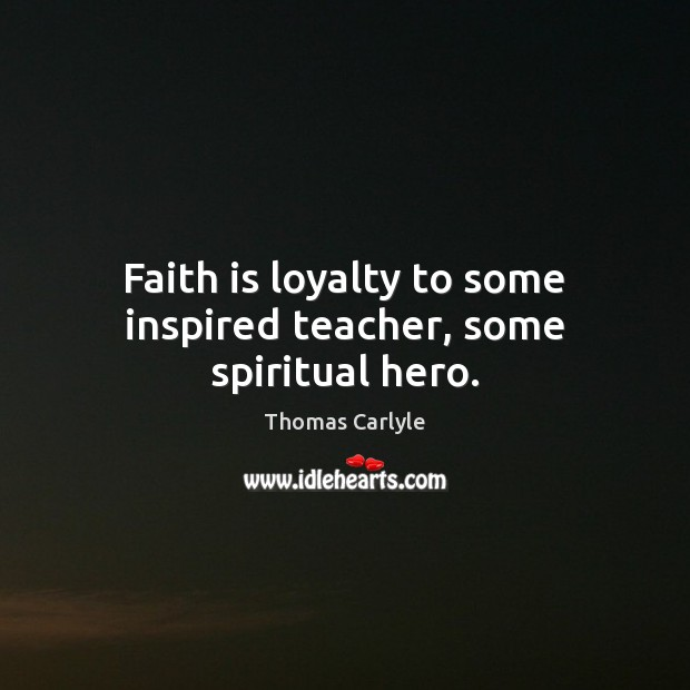 Faith is loyalty to some inspired teacher, some spiritual hero. Image