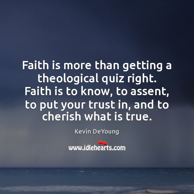 Faith is more than getting a theological quiz right. Faith is to Image