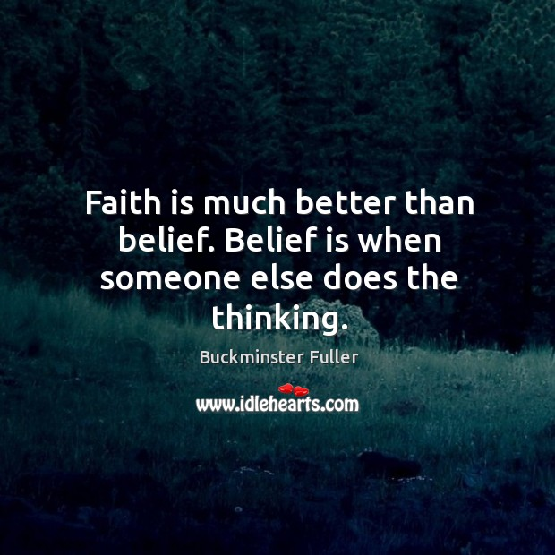 Faith is much better than belief. Belief is when someone else does the thinking. Buckminster Fuller Picture Quote