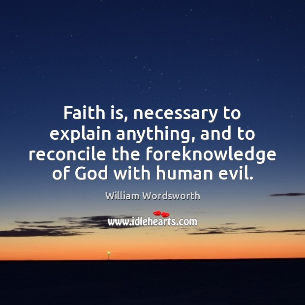 Faith is, necessary to explain anything, and to reconcile the foreknowledge of William Wordsworth Picture Quote