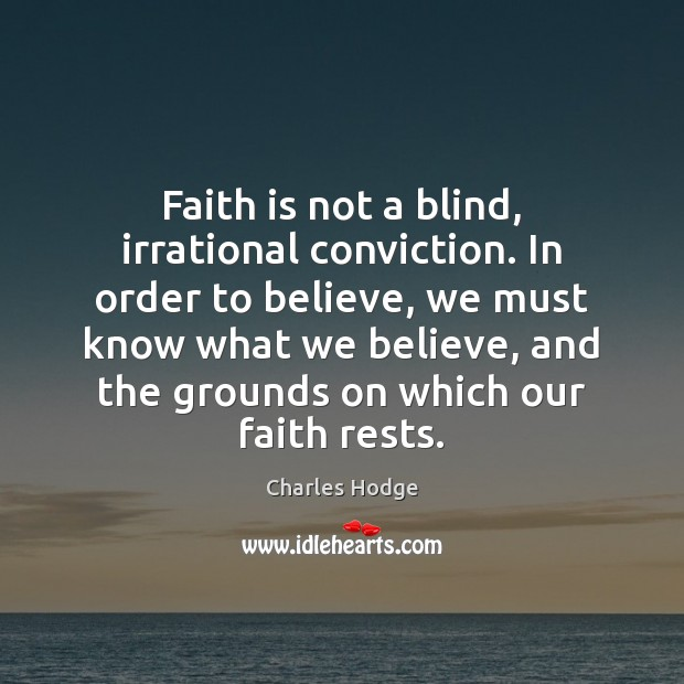 Faith is not a blind, irrational conviction. In order to believe, we Charles Hodge Picture Quote
