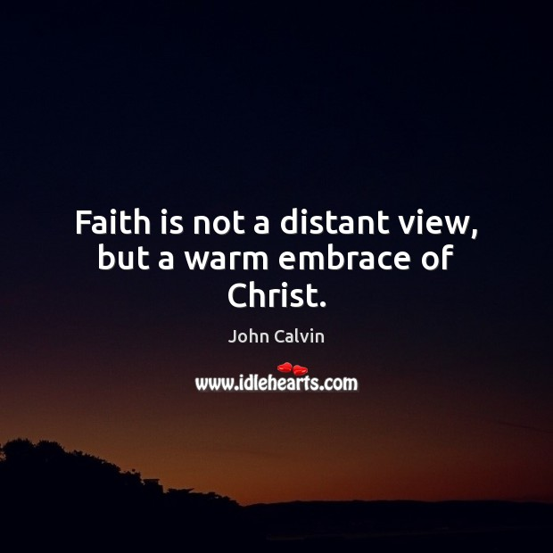 Faith is not a distant view, but a warm embrace of Christ. John Calvin Picture Quote