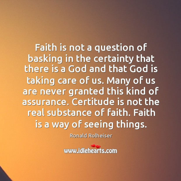 Faith is not a question of basking in the certainty that there Ronald Rolheiser Picture Quote