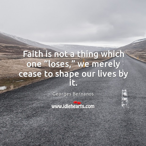 "Faith is not a thing which one ""loses,"" we merely cease to shape our lives by it. Georges Bernanos Picture Quote"