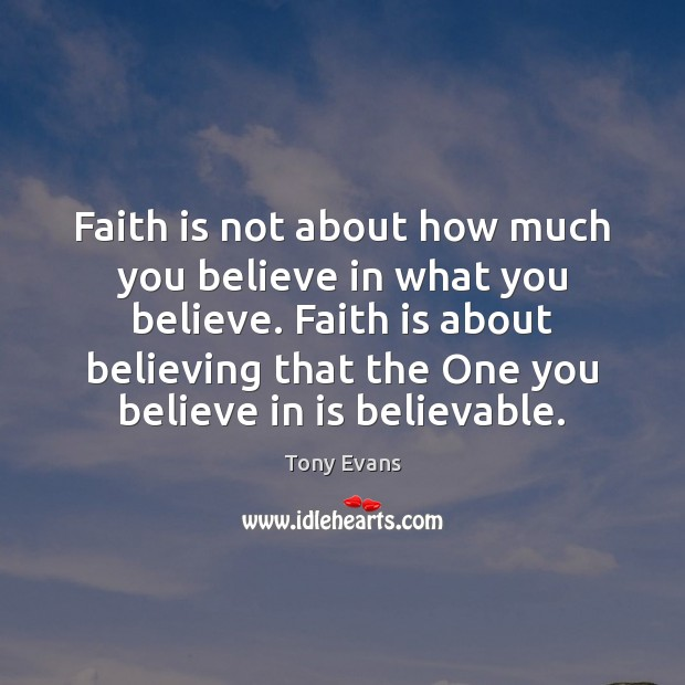 Faith is not about how much you believe in what you believe. Tony Evans Picture Quote