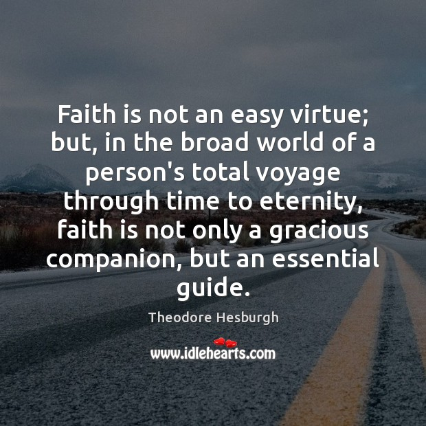 Faith is not an easy virtue; but, in the broad world of Theodore Hesburgh Picture Quote