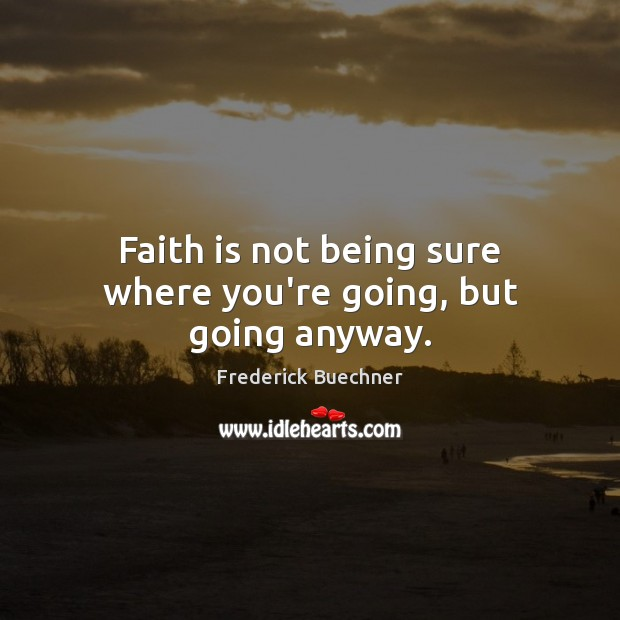 Faith is not being sure where you're going, but going anyway. Frederick Buechner Picture Quote