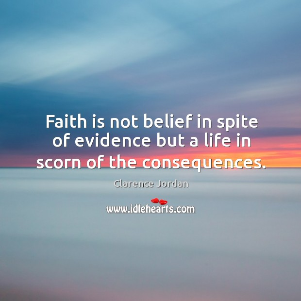 Faith is not belief in spite of evidence but a life in scorn of the consequences. Image