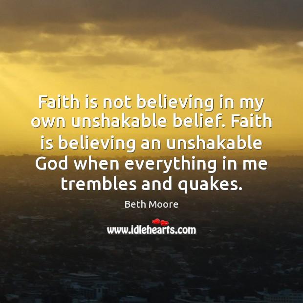 Image, Faith is not believing in my own unshakable belief. Faith is believing