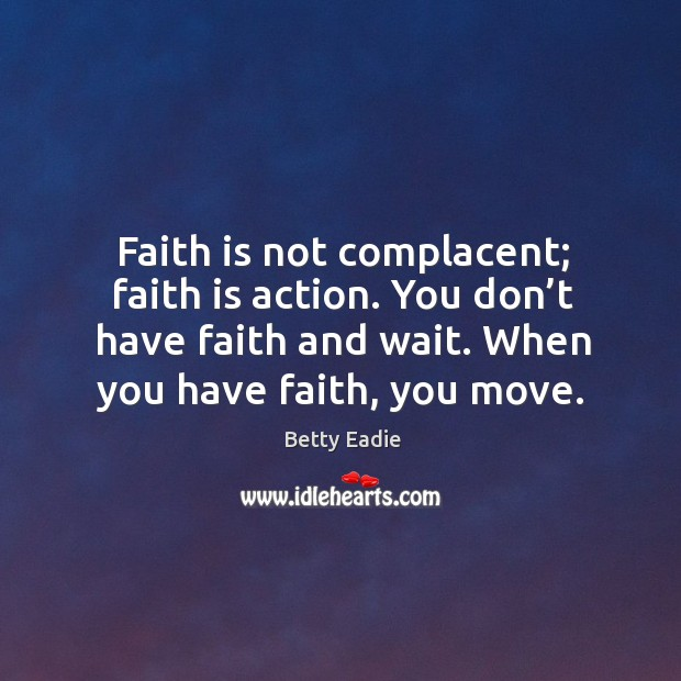 Image, Faith is not complacent; faith is action. You don't have faith