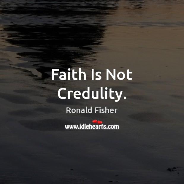 Faith Is Not Credulity. Faith Quotes Image