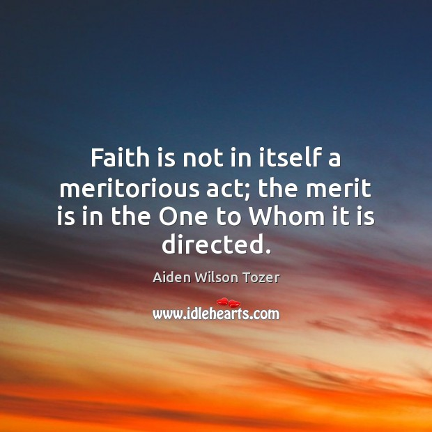 Image, Faith is not in itself a meritorious act; the merit is in the One to Whom it is directed.