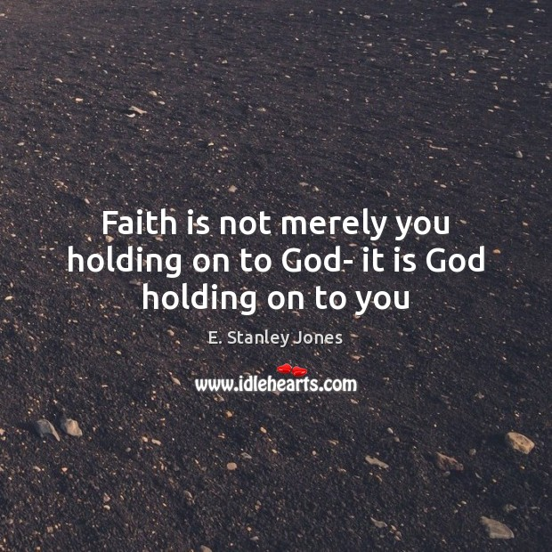 Faith is not merely you holding on to God- it is God holding on to you E. Stanley Jones Picture Quote