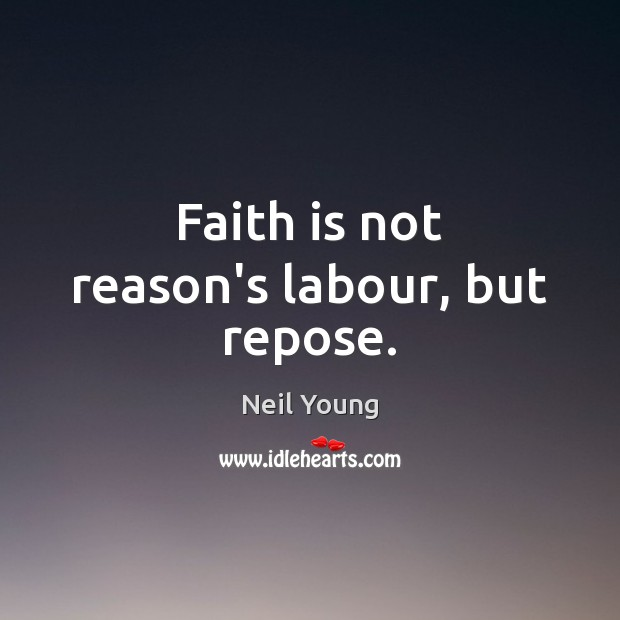 Faith is not reason's labour, but repose. Neil Young Picture Quote
