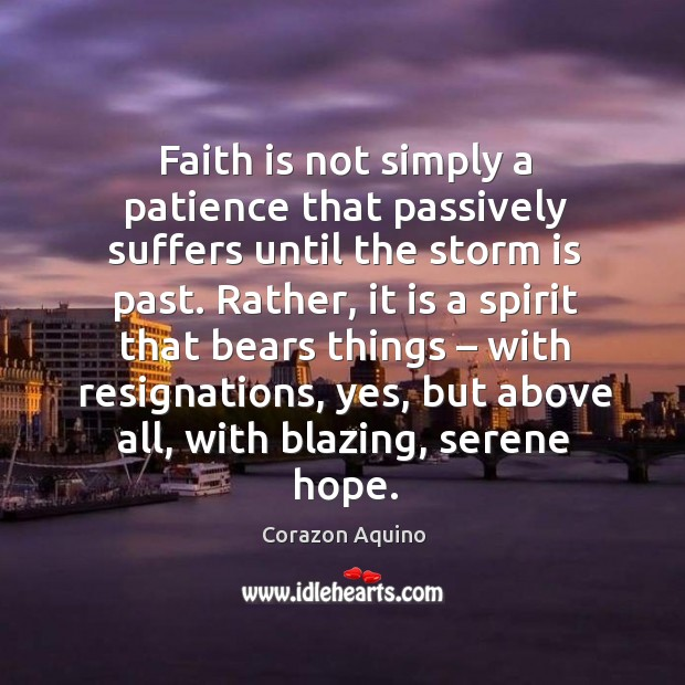 Faith is not simply a patience that passively suffers until the storm is past. Corazon Aquino Picture Quote