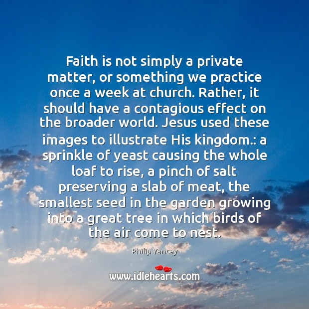 Faith is not simply a private matter, or something we practice once Philip Yancey Picture Quote